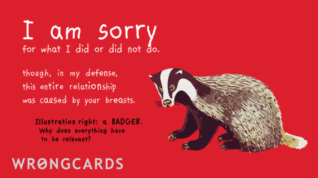 I am sorry for what I did or did not do. Though in my defence this entire relationship was caused by your breasts. (Illustration of badger with the caption - A BADGER. Why does everything have to be relevent?)