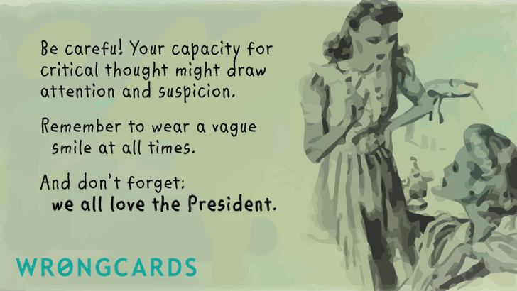 be careful! your capacity for critical thought might draw attention and suspicion. remember to wear a vague smile at all times. and don't forget - we all love the president.