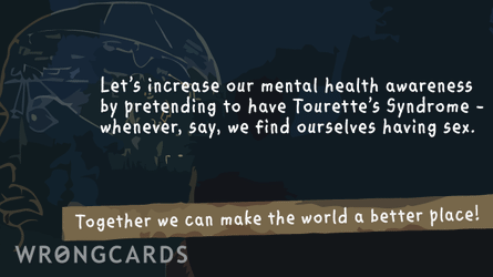 let's increase our mental health awareness by pretending we have Tourette's Syndrome. Whenever, say, we find ourselves having sex. together we can make this world a better place!