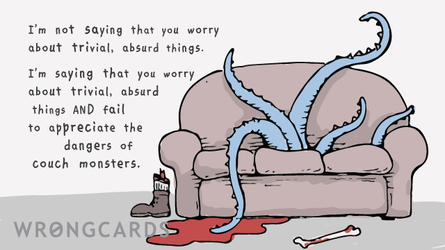 I'm not saying that you worry about trivial, absurd things. I'm saying that you worry about trivial, absurd things AND fail to appreciate the dangers of couch monsters. (Picture of a couch with tentacles.)