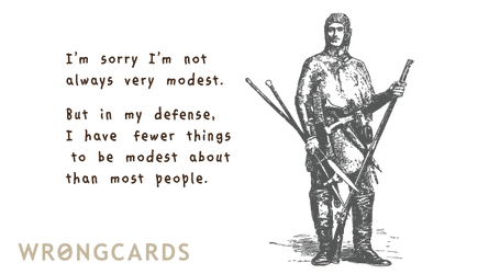 I'm sorry I'm not always very modest. But in my defence I have fewer things to be modest about.