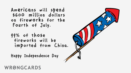 Americans will spend $600 million dollars on fireworks for the 4th of July. 99% of those fireworks will be imported from China. Happy Independence Day.