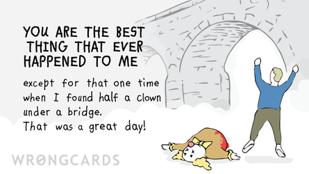You are the best thing that ever happened to me except for that one time when I found half a clown under a bridge. That was a great day!