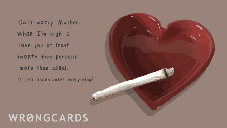 Don't worry Mother. When I'm high I love you at least twenty-five percent more than usual. It just accentuates everything!