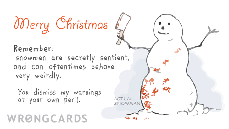 Merry Christmas. Remember, Snowmen are secretly sentient, and can oftentimes behave very weirdly. You dismiss my warnings at your own peril.