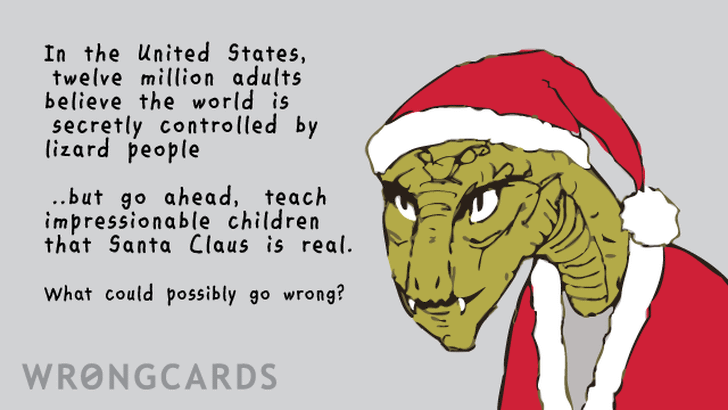 In the United States, twelve million adults believe the world is secretly controlled by lizard people. But go ahead, teach impressionable children that Sant Claus is real. What could possibly go wrong? (Picture of a lizard man in a Santa Hat.)