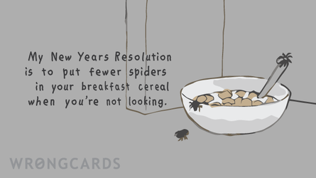 My New Years Resolution is to put fewer spiders in your breakfast cereal when you're not looking.