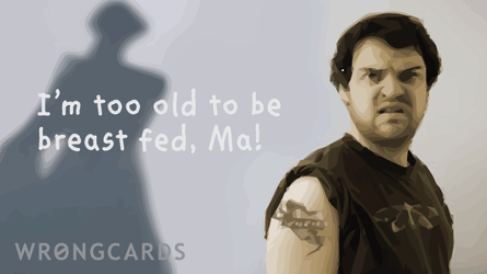 i'm too old to be breast-fed, ma!