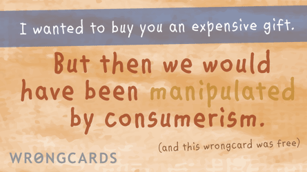 i wanted to buy you an expensive gift but then we would have been manipulated by consumerism (and this wrongcard was free).