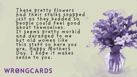 these pretty flowers had their stalks snapped just as they budded so people could feel good about themselves. It seems pretty morbid and deranged to me, but old women like this stuff so here you are, Happy Mothers Day Blah Blah.