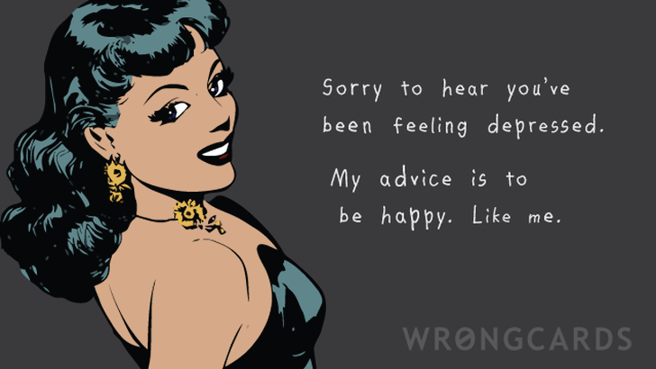 Sorry to hear you've been feeling depressed. My advice is to be happy. Like me.