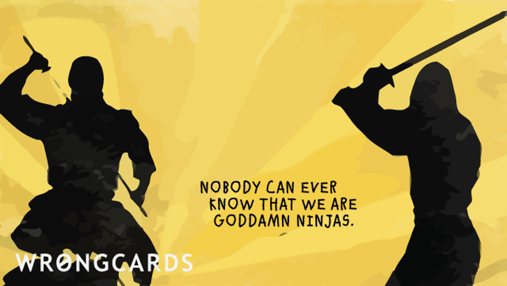 nobody can ever know that we are goddamned ninjas
