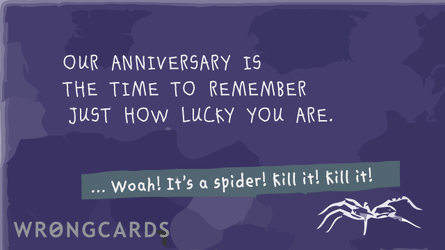 Our anniversary always reminds me just how lucky you are.  ...Woah! It's a spider! Kill it! Kill it!