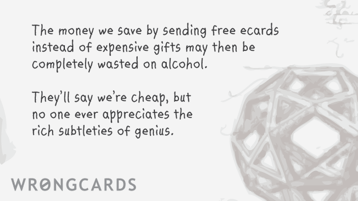 The money we save by sending free ecards instead of expensive gifts may then be completely wasted on alcohol. they'll say we're cheap, but no one ever appreciates the rich subtleties of genius.