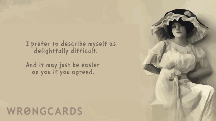 i like to think of myself as delightfully difficult. and it may just be easier on you if you agreed.