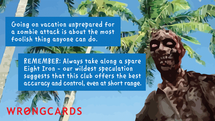zombification can ruin your entire vacation. remember - a zombie is no match against a well swung seven iron. let's all be prepared