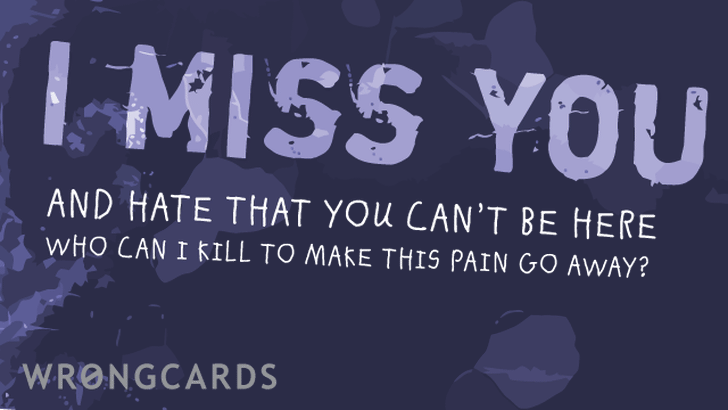 i miss you and i hate that you can't be here. who can i kill to make this pain go away?