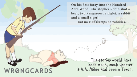 on his first foray into the hundred acre wood, christopher robin shot a bear, two kangaroos, a piglet, a rabbit and a small tiger. but no heffalumps or woozles.the stories would have been much, much shorter if a.a.milne had been texan.