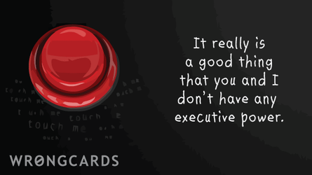 It really is a good thing that you and i don't have any executive power.