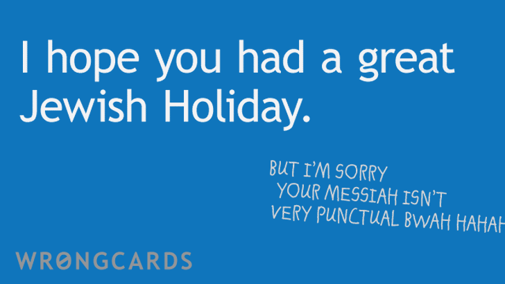 hope you have a great jewish holiday. but im sorry your messiah isn't very punctual.