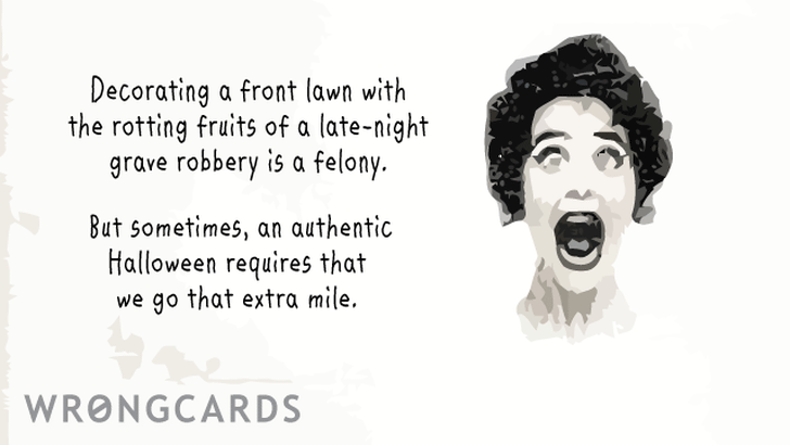 Decorating a front lawn with the rotting fruits of a late-night grave robbery is a felony. But sometimes, an authentic Halloween requires that we go that extra mile.