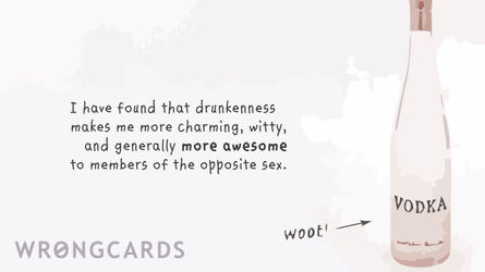 i have found that drunkenness makes me more charming, witty, and generally more awesome to members of the opposite sex.