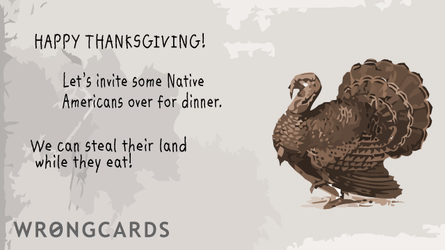 Happy Thanksgiving! Lets invite some native Americans over for dinner. We can steal their land while they eat.