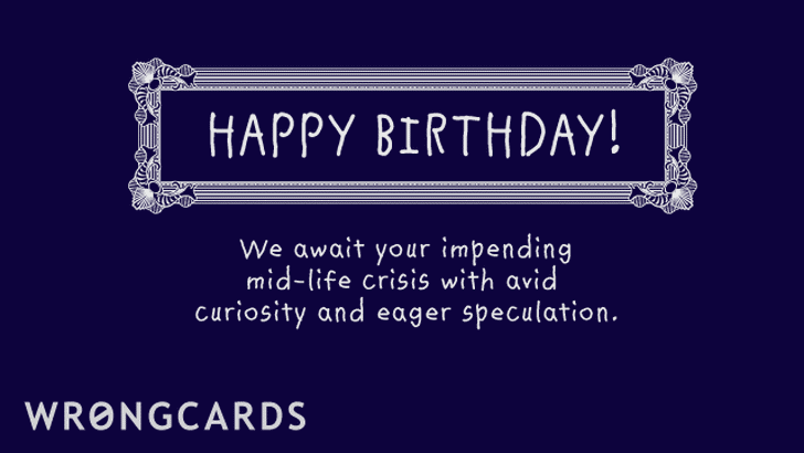happy birthday - we await your coming mid-life crisis with avid curiosity and eager speculation.