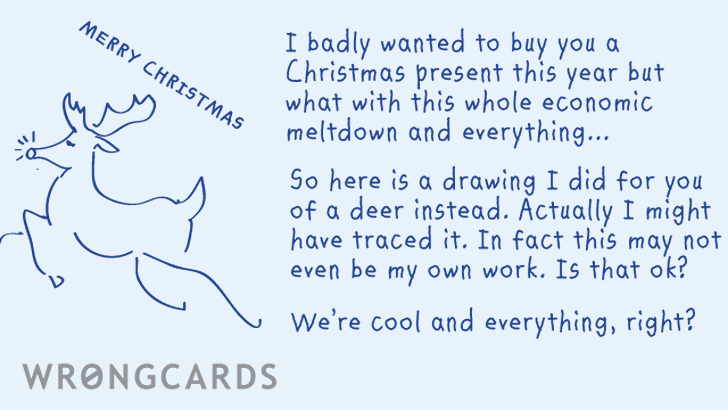 I badly wanted to buy you a Christmas present this year but what with this whole economic meltdown and everything... So here is a drawing I did for you of a deer instead. Actually I might have traced it.