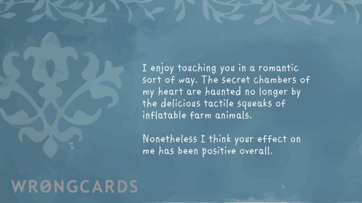 I enjoy touching you in a romantic sort of way. The secret chambers of my heart are haunted no longer by the delicious tactile squeak of inflatable farm animals. Nonetheless I think your effect on me has been positive overall.