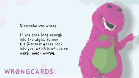 Nietzsche was wrong: if you gaze long enough into the the abyss, Barney the Dinosaur gazes back into you, which is of course much, much worse.