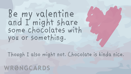 Be my Valentine and I might share some chocolates with you or something. Though  I also might not. Chocolate is kind of nice.