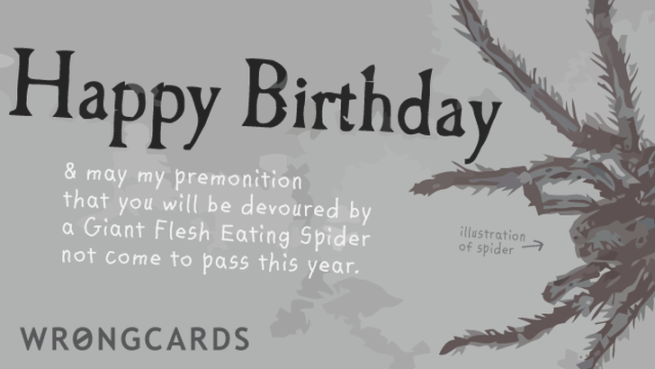 happy birthday and may my premonition that you will be devoured by a giant flesh eating spider not come true this year