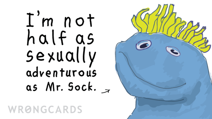 I'm not half as sexually adventurous as Mr Sock.