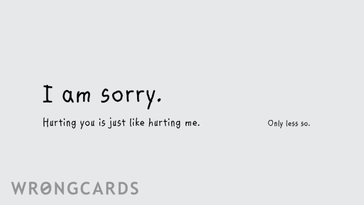 i'm sorry ... When I hurt you, it's just like hurting me. Only less so.