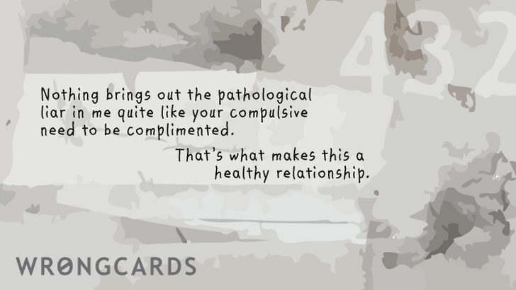 Nothing quite brings out the pathological liar in me like your compulsive need to be complimented. That is what makes this a healthy relationship.