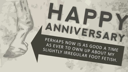 happy anniversary. perhaps now is as good a time as ever to own up about my slightly irregular foot fetish.