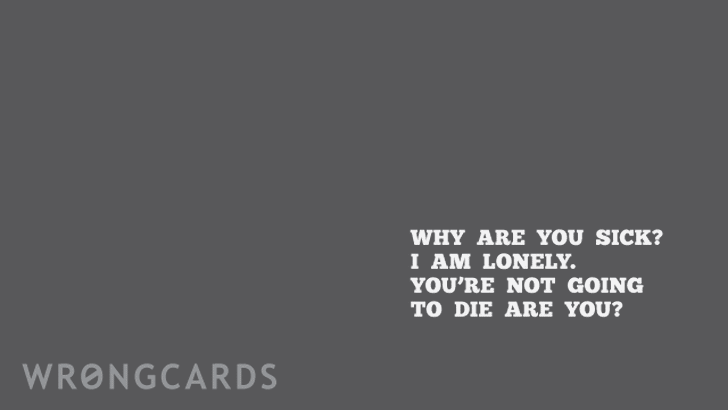 why are you sick? i am lonely. you're not going to die are you?