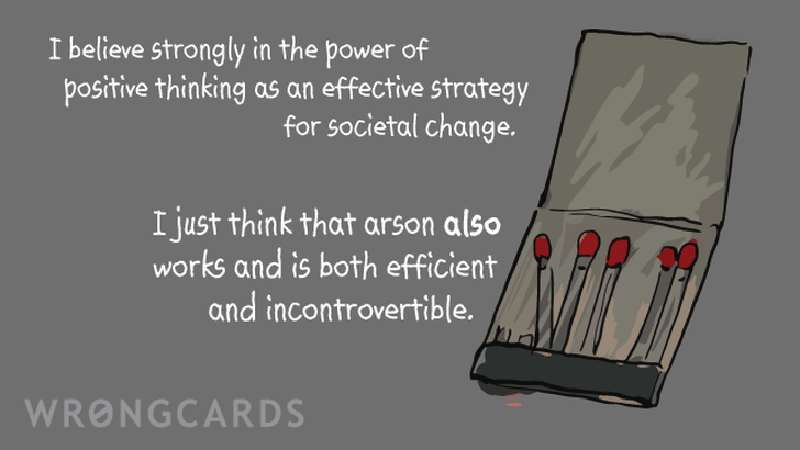 I believe strongly in the power of positive thinking as an effective strategy for societal change.I just think that arson also works and is both efficient and incontrovertible.