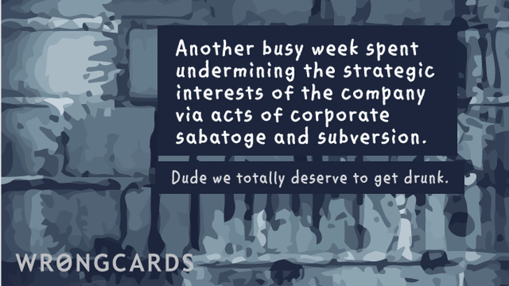 Another busy week spent undermining the strategic interests of the company via acts of corporate sabotage and subversion. Dude we totally deserve to get drunk.