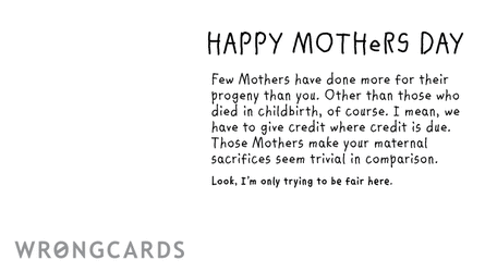 Happy Mothers Day Few Mothers have done more for their progeny than you. Excepting those who died in childbirth of course. I mean, we have to give credit where credit is due. Those Mothers make your maternal sacrifices seem trivial.