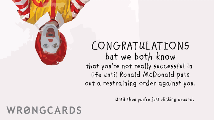 Congratulations but we both know that youre not really successful in life until Ronald McDonald puts out a restraining order against you. Until then, you are just dicking around.