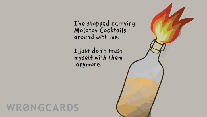 FYI - I have stopped carrying molotov cocktails around with me.I just dont trust myself with them anymore.