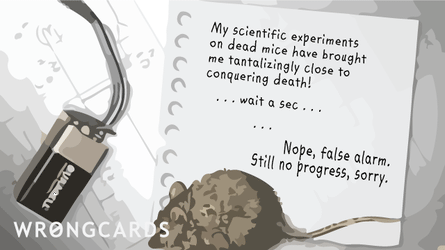 My scientific experiments on dead mice have brought me tantalizingly close to conquering death !   ... Wait a sec ... Nope, false alarm. Still no progress, sorry.