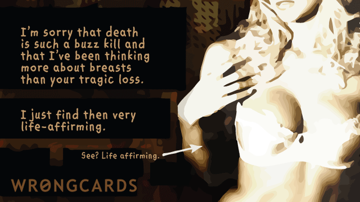 Im sorry that death is such a buzz kill and that Ive been thinking more about breasts than your tragic loss. I just find them very life-affirming. See? Life-affirming.