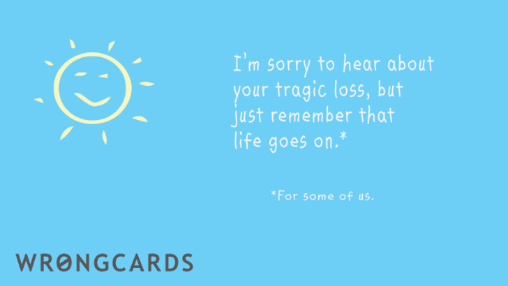 Sorry to hear about your tragic loss but just remember that life goes on. (For some of us.)