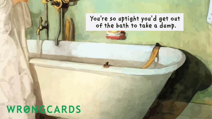 you're so uptight, you'd get out of a bath to take a dump