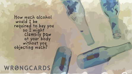 how much alcohol would I be required to buy you so I might clumsily paw at your body without you objecting much?