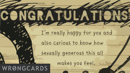 congratulations.  i'm really happy for you and also curious to know how sexually generous this all makes you feel.