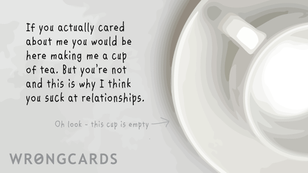 If you actually cared about me you would be here making me a cup of tea but you are not and this is why I think you suck at relationships.